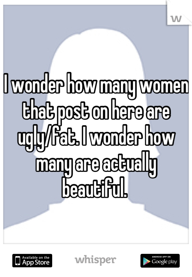 I wonder how many women that post on here are ugly/fat. I wonder how many are actually beautiful.