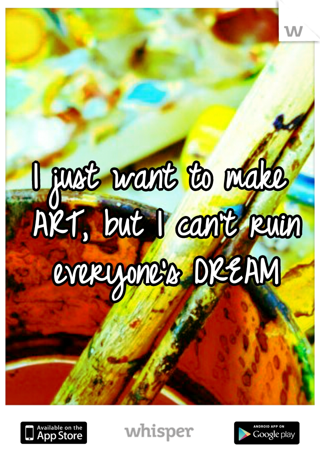 I just want to make ART, but I can't ruin everyone's DREAM