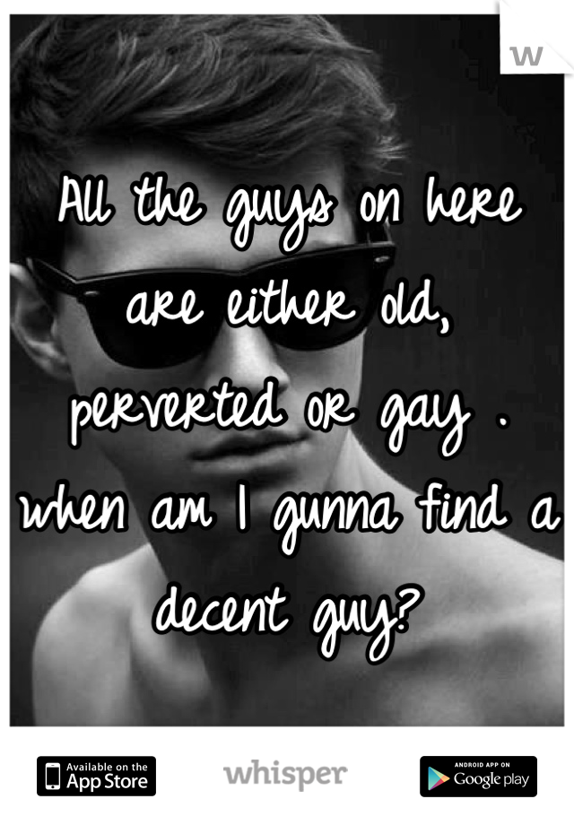 All the guys on here are either old, perverted or gay . when am I gunna find a decent guy?