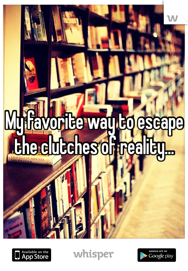 My favorite way to escape the clutches of reality...