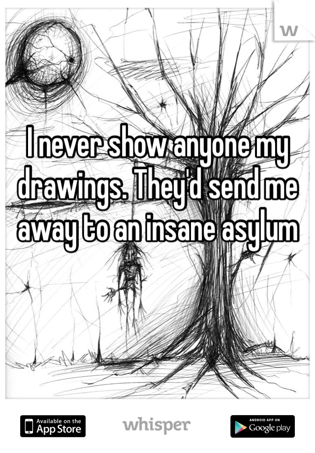 I never show anyone my drawings. They'd send me away to an insane asylum