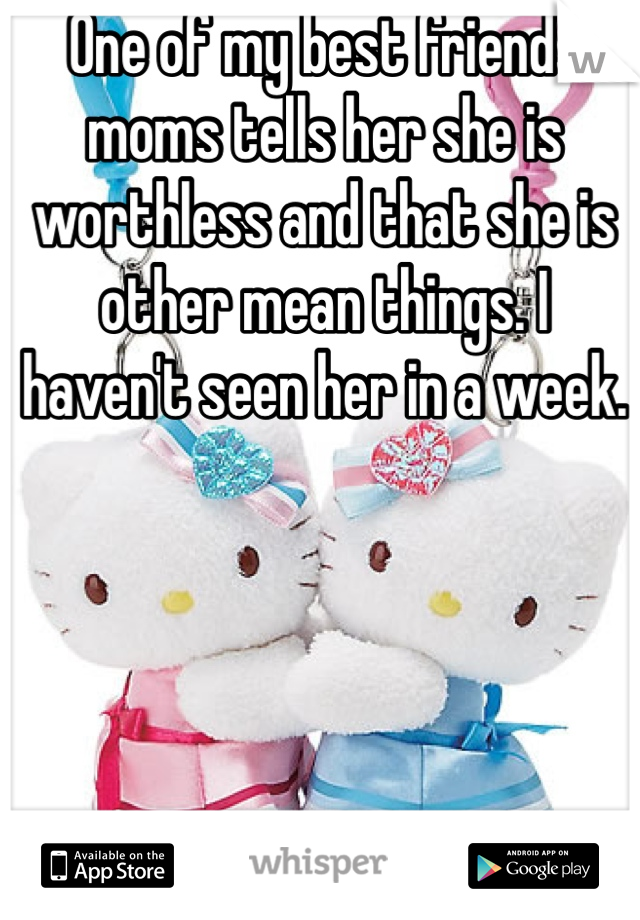 One of my best friends moms tells her she is worthless and that she is other mean things. I haven't seen her in a week.