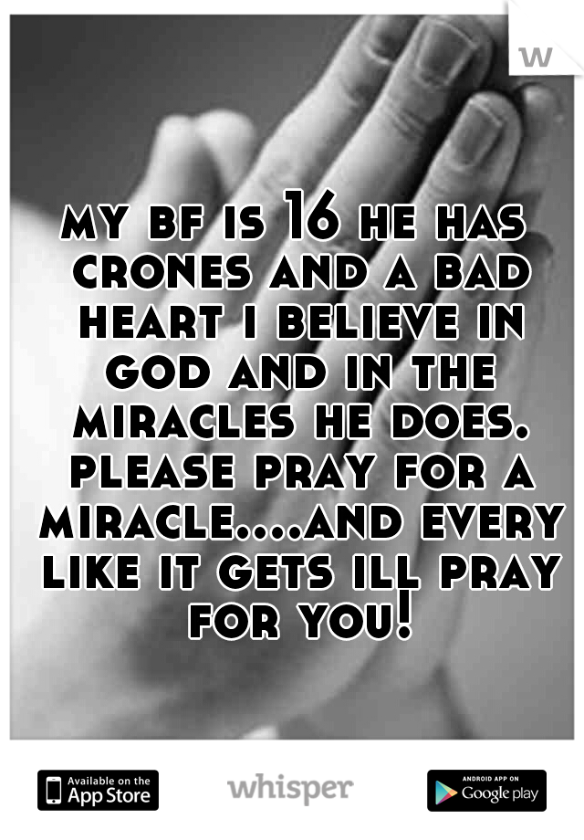 my bf is 16 he has crones and a bad heart i believe in god and in the miracles he does. please pray for a miracle....and every like it gets ill pray for you!