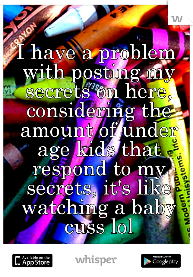 I have a problem with posting my secrets on here, considering the amount of under age kids that respond to my secrets, it's like watching a baby cuss lol