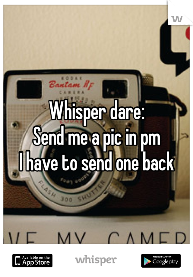 Whisper dare:  Send me a pic in pm I have to send one back