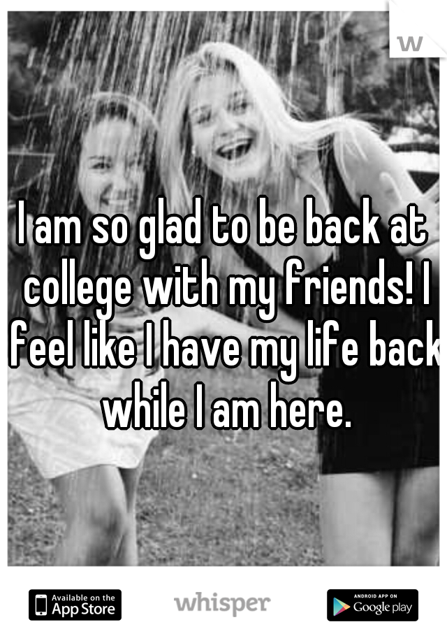 I am so glad to be back at college with my friends! I feel like I have my life back while I am here.