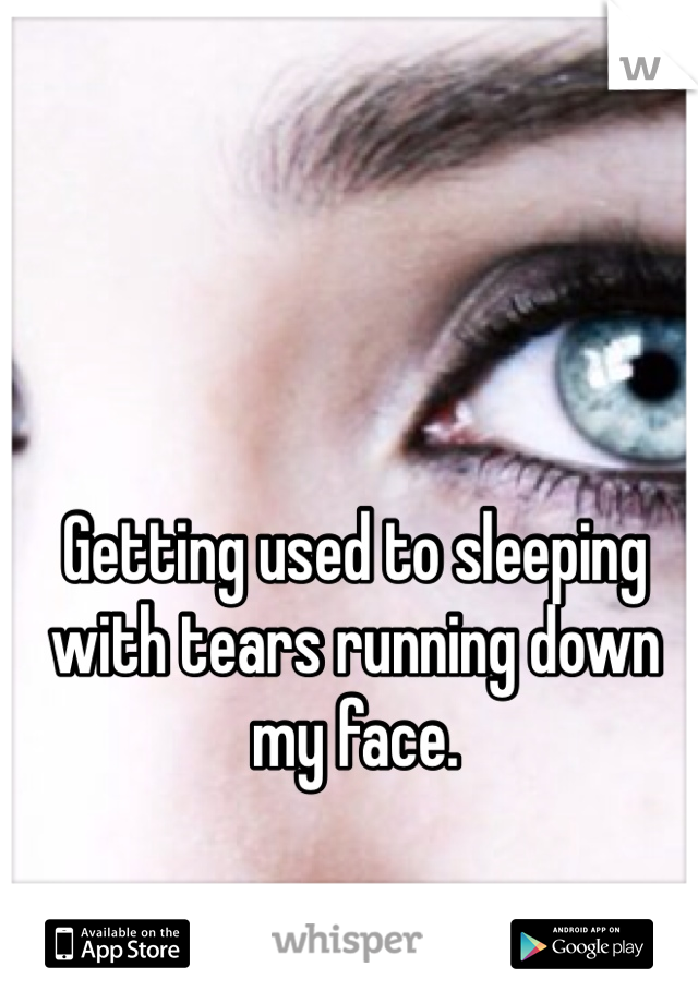 Getting used to sleeping with tears running down my face.