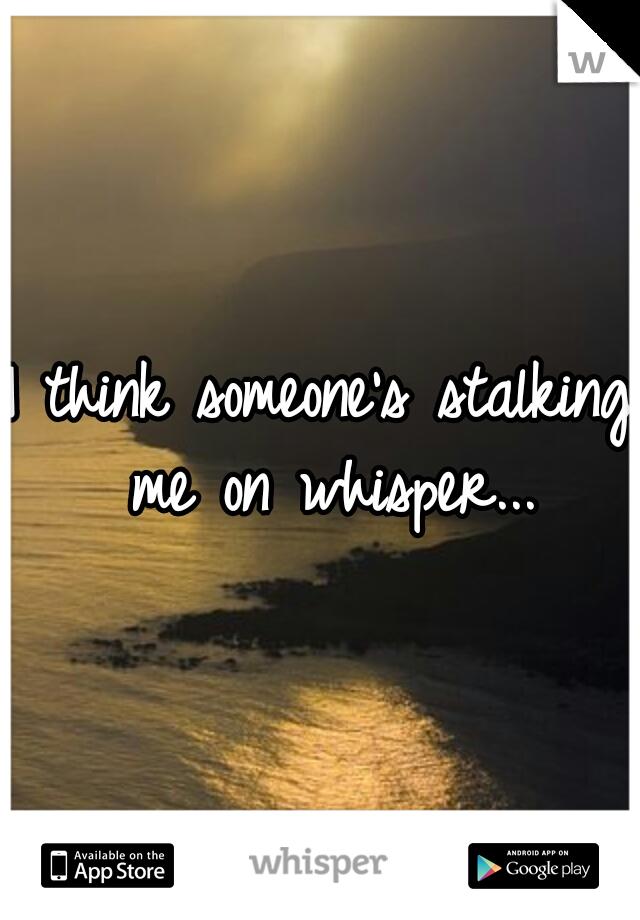 I think someone's stalking me on whisper...