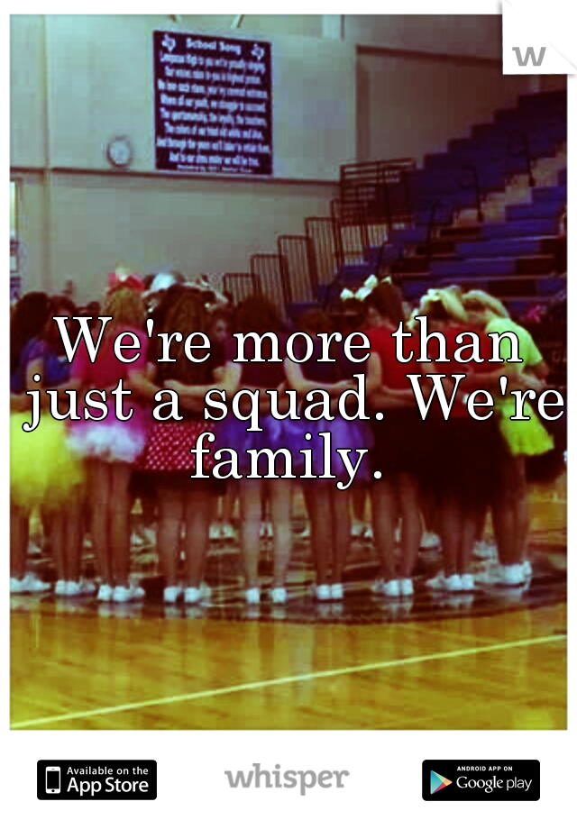 We're more than just a squad. We're family.