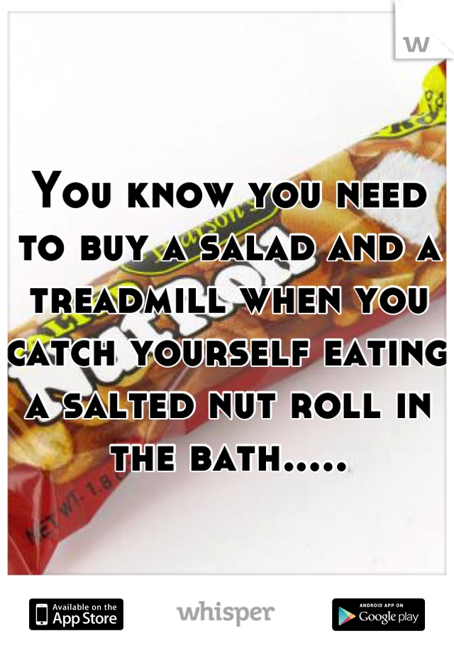 You know you need to buy a salad and a treadmill when you catch yourself eating a salted nut roll in the bath.....