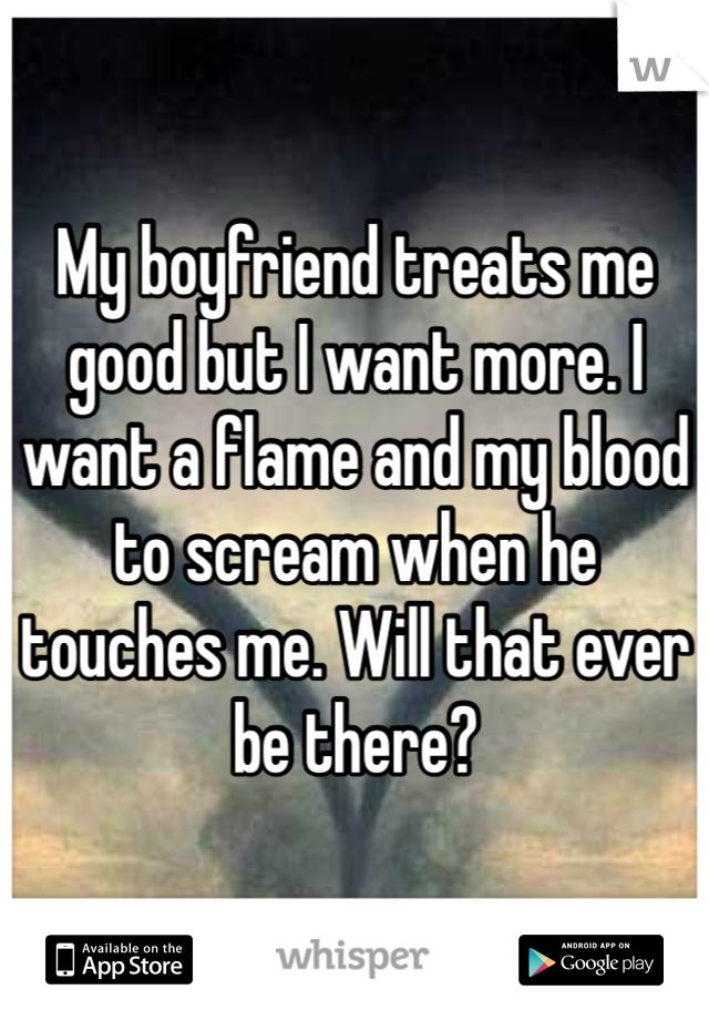 My boyfriend treats me good but I want more. I want a flame and my blood to scream when he touches me. Will that ever be there?