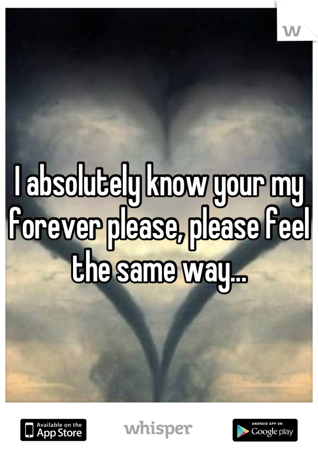 I absolutely know your my forever please, please feel the same way...