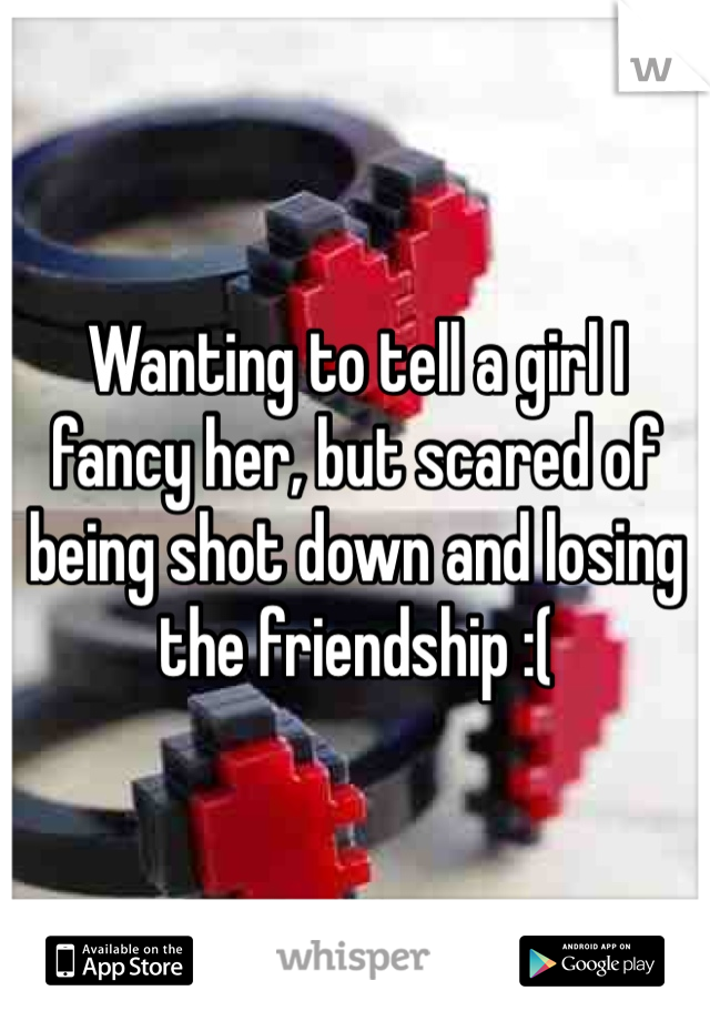 Wanting to tell a girl I fancy her, but scared of being shot down and losing the friendship :(