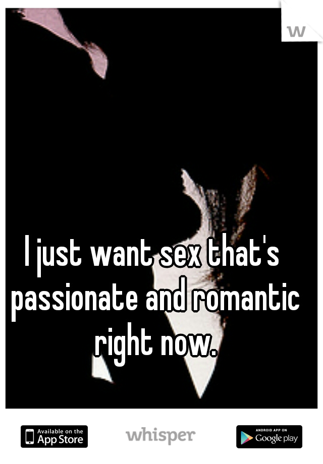 I just want sex that's passionate and romantic right now.