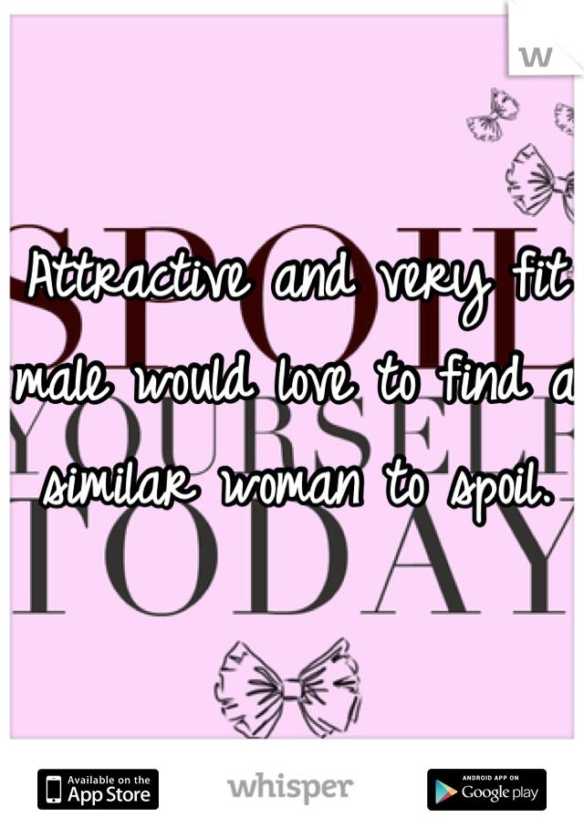 Attractive and very fit male would love to find a similar woman to spoil.