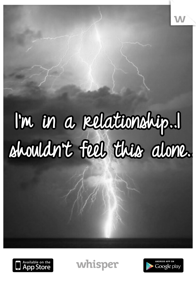 I'm in a relationship..I shouldn't feel this alone..
