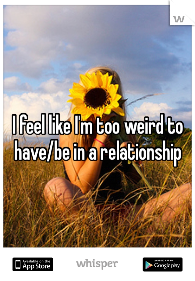 I feel like I'm too weird to have/be in a relationship