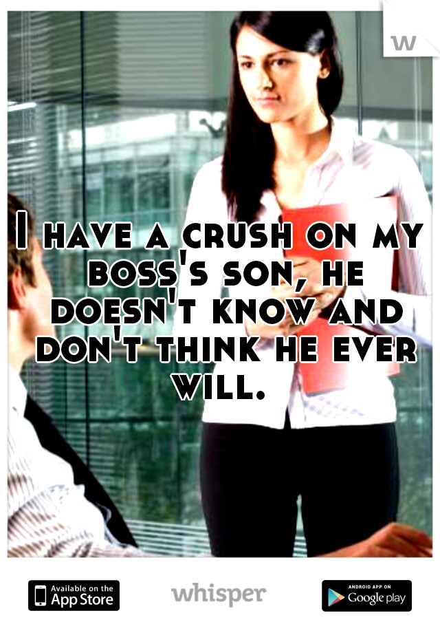 I have a crush on my boss's son, he doesn't know and don't think he ever will.