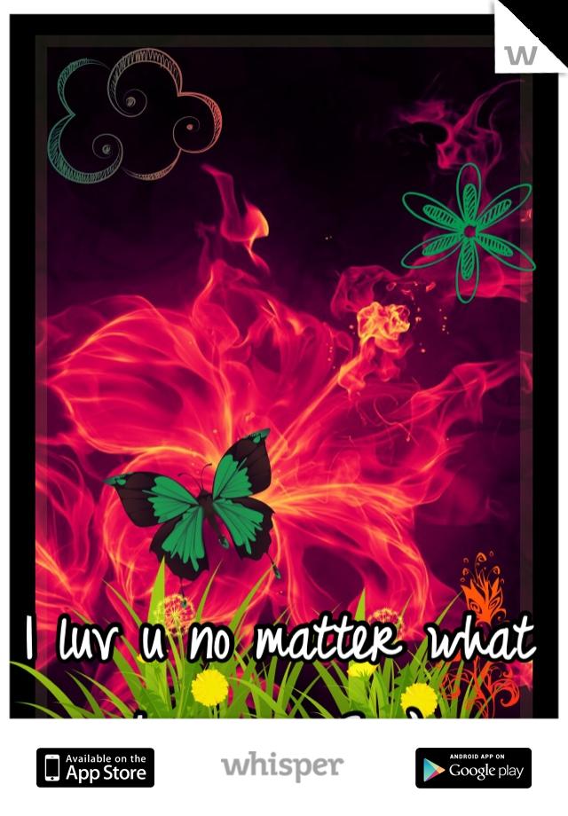 I luv u no matter what happens <3 :}