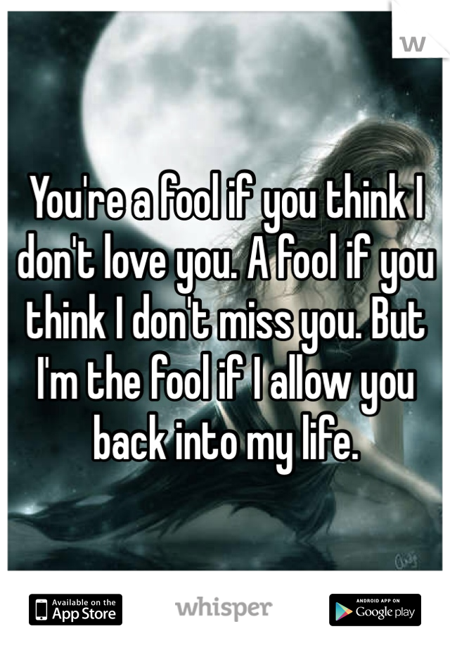 You're a fool if you think I don't love you. A fool if you think I don't miss you. But I'm the fool if I allow you back into my life.