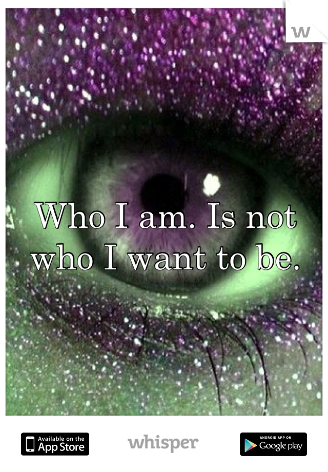 Who I am. Is not who I want to be.