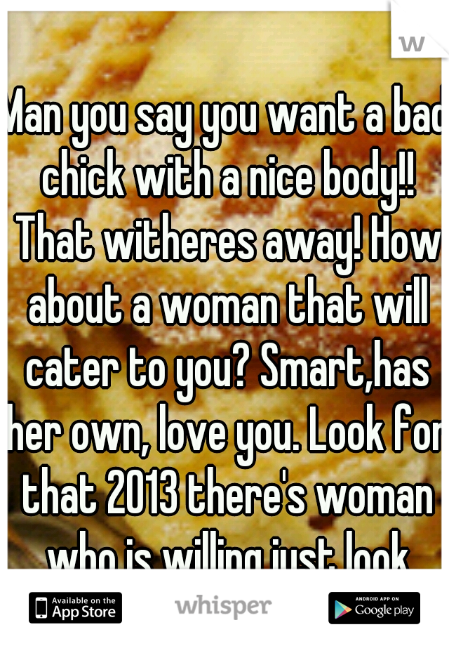 Man you say you want a bad chick with a nice body!! That witheres away! How about a woman that will cater to you? Smart,has her own, love you. Look for that 2013 there's woman who is willing just look