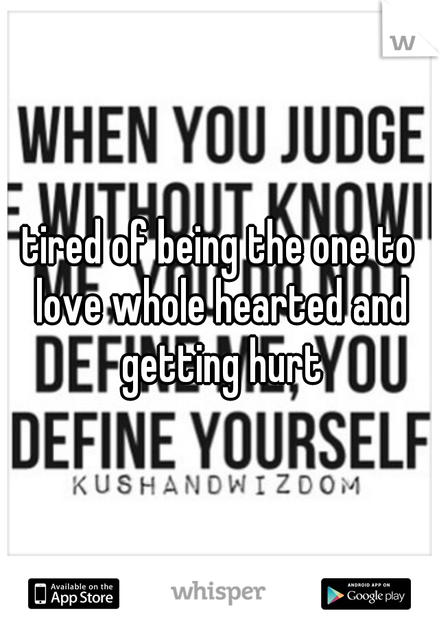 tired of being the one to love whole hearted and getting hurt