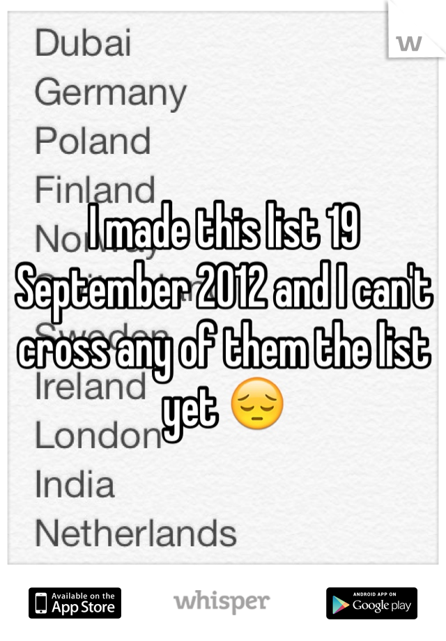 I made this list 19 September 2012 and I can't cross any of them the list yet 😔
