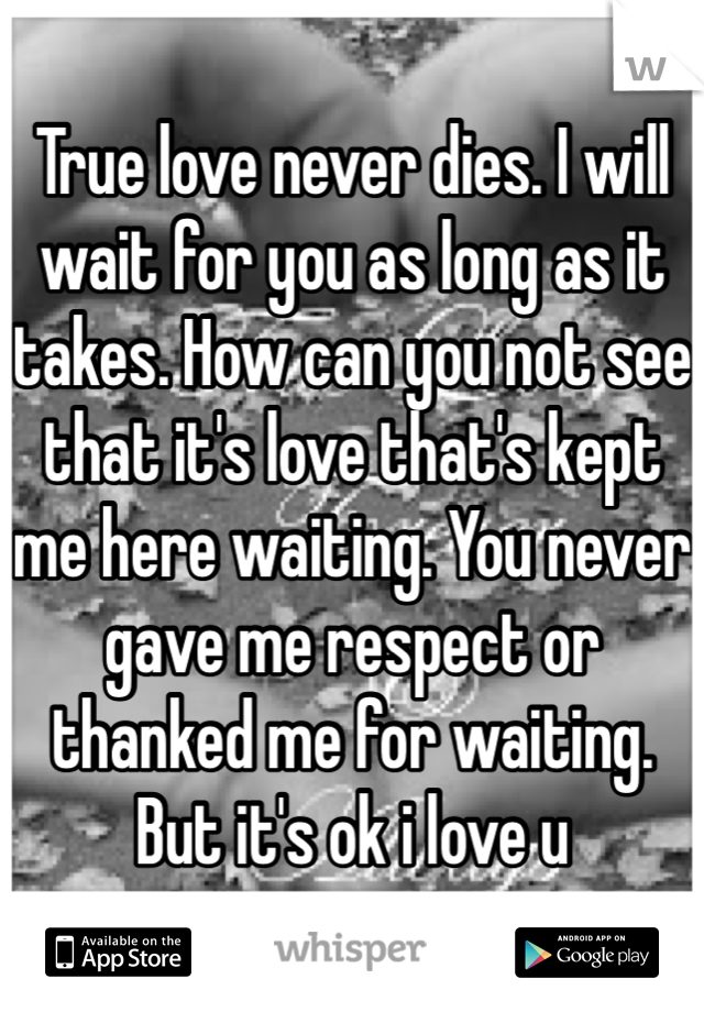 True love never dies. I will wait for you as long as it takes. How can you not see that it's love that's kept me here waiting. You never gave me respect or thanked me for waiting. But it's ok i love u