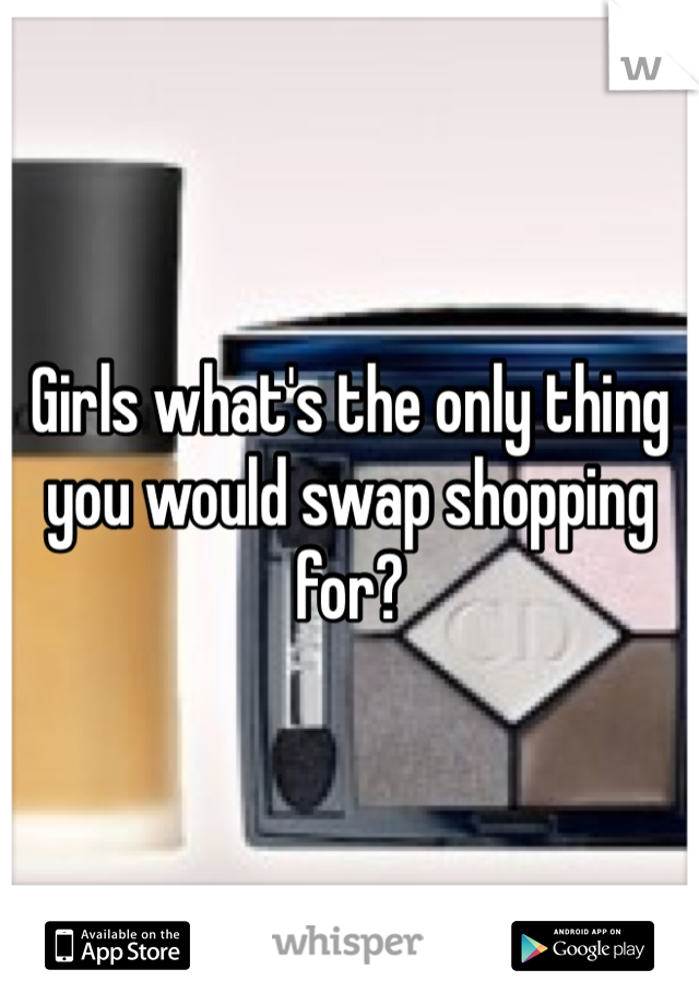 Girls what's the only thing you would swap shopping for?