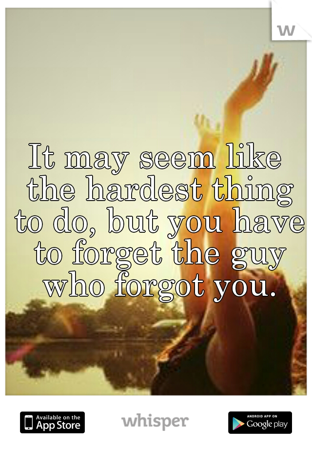 It may seem like the hardest thing to do, but you have to forget the guy who forgot you.