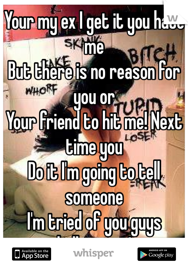 Your my ex I get it you hate me  But there is no reason for you or  Your friend to hit me! Next time you  Do it I'm going to tell someone I'm tried of you guys bullying me!   Just stay away from me!!