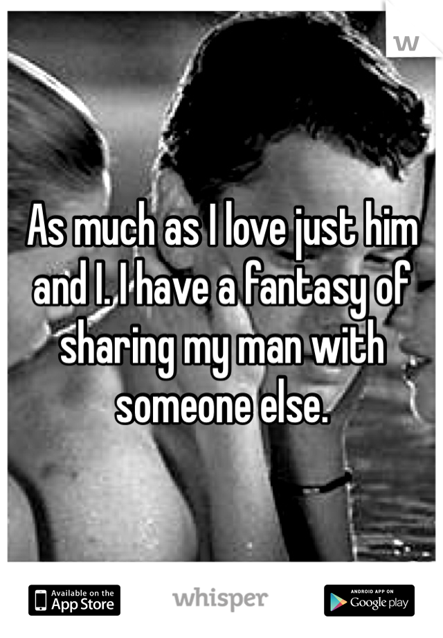 As much as I love just him and I. I have a fantasy of sharing my man with someone else.