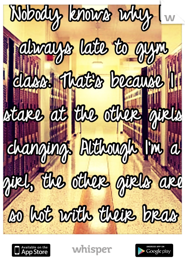 Nobody knows why I'm always late to gym class. That's because I stare at the other girls changing. Although I'm a girl, the other girls are so hot with their bras off...