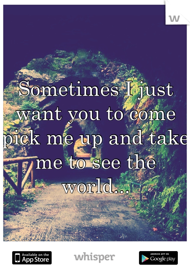 Sometimes I just want you to come pick me up and take me to see the world...