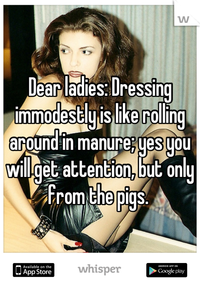 Dear ladies: Dressing immodestly is like rolling around in manure; yes you will get attention, but only from the pigs.