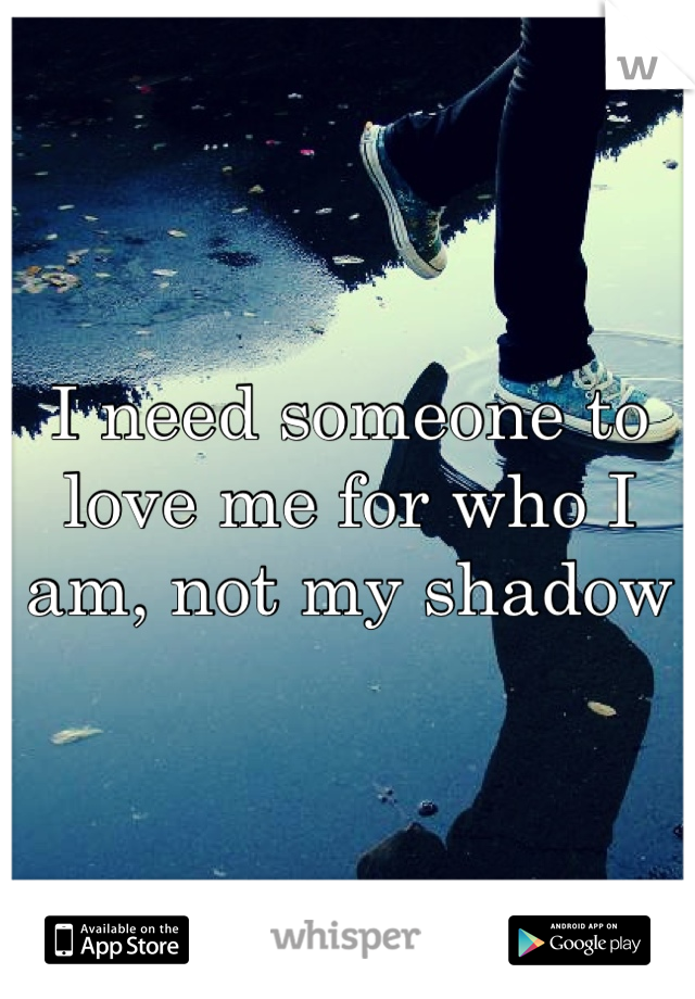 I need someone to love me for who I am, not my shadow