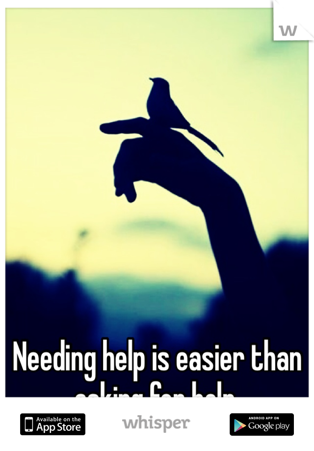 Needing help is easier than asking for help.
