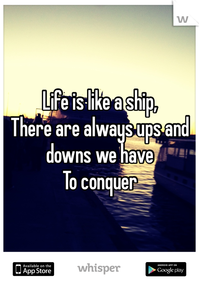 Life is like a ship, There are always ups and downs we have To conquer