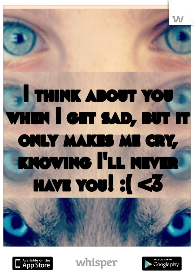 I think about you when I get sad, but it only makes me cry, knowing I'll never have you! :( <3