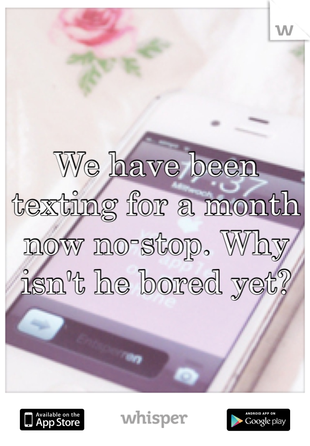 We have been texting for a month now no-stop. Why isn't he bored yet?
