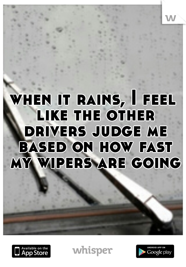 when it rains, I feel like the other drivers judge me based on how fast my wipers are going