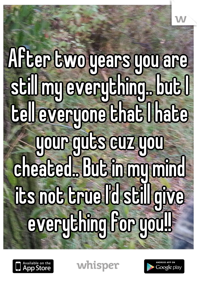 After two years you are still my everything.. but I tell everyone that I hate your guts cuz you cheated.. But in my mind its not true I'd still give everything for you!!