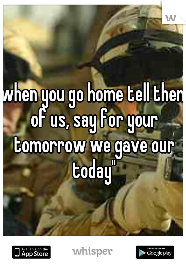"""when you go home tell them of us, say for your tomorrow we gave our today"""