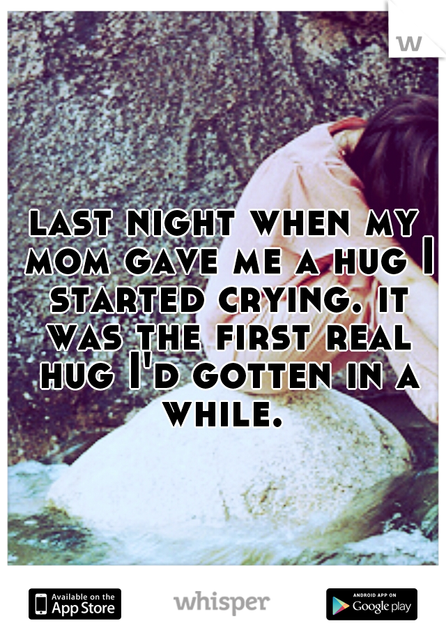 last night when my mom gave me a hug I started crying. it was the first real hug I'd gotten in a while.