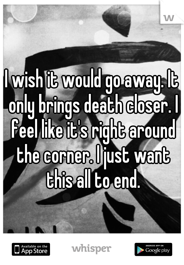 I wish it would go away. It only brings death closer. I feel like it's right around the corner. I just want this all to end.