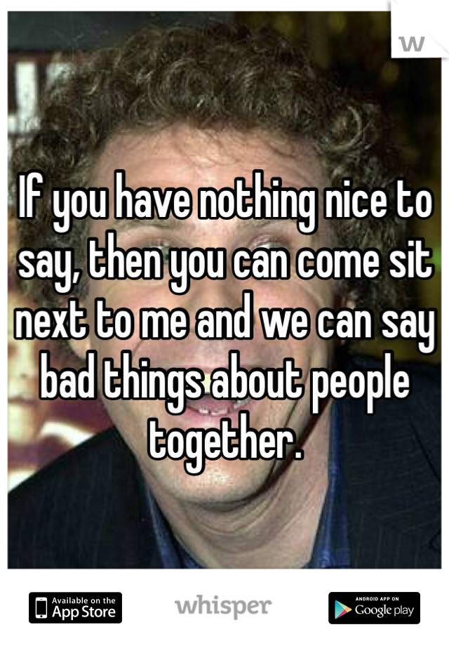 If you have nothing nice to say, then you can come sit next to me and we can say bad things about people together.