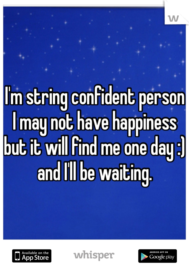 I'm string confident person I may not have happiness but it will find me one day :) and I'll be waiting.
