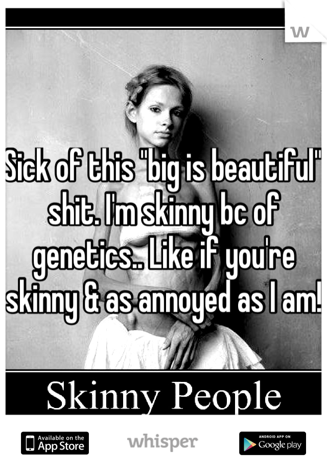 """Sick of this """"big is beautiful"""" shit. I'm skinny bc of genetics.. Like if you're skinny & as annoyed as I am!"""