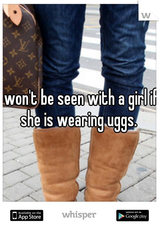 I won't be seen with a girl if she is wearing uggs.